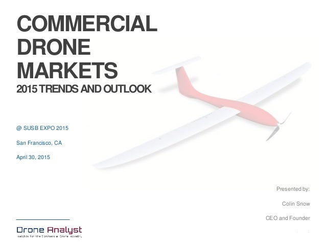 1| @ SUSB EXPO 2015 San Francisco, CA April 30, 2015 Presented by: Colin Snow CEO and Founder COMMERCIAL DRONE MARKETS 201...