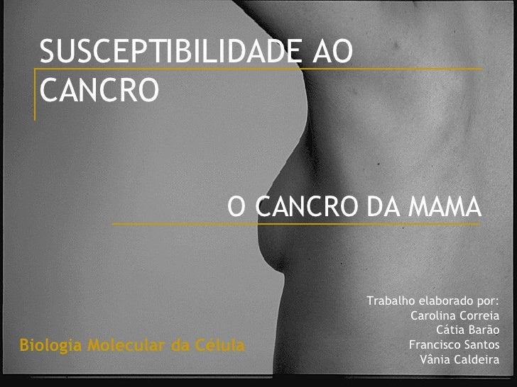 SUSCEPTIBILIDADE AO CANCRO O CANCRO DA MAMA Trabalho elaborado por: Carolina Correia Cátia Barão Francisco Santos Vânia Ca...