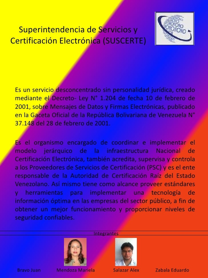 Superintendencia de Servicios yCertificación Electrónica (SUSCERTE) Es un servicio desconcentrado sin personalidad jurídic...