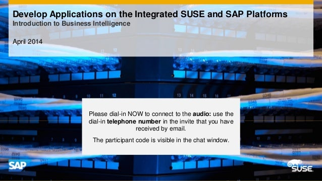 April 2014 Develop Applications on the Integrated SUSE and SAP Platforms Introduction to Business Intelligence Please dial...