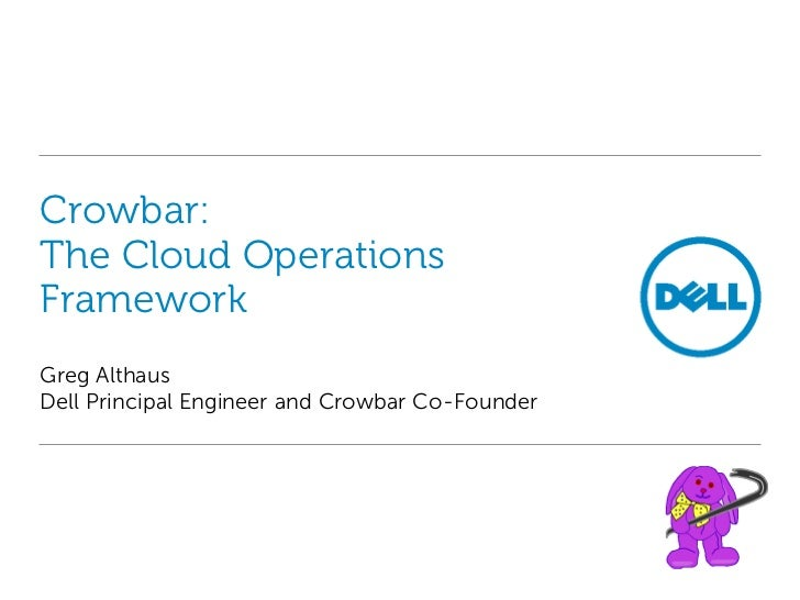 Crowbar:The Cloud OperationsFrameworkGreg AlthausDell Principal Engineer and Crowbar Co-Founder