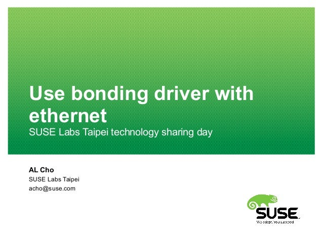 Use bonding driver with ethernet SUSE Labs Taipei technology sharing day AL Cho SUSE Labs Taipei acho@suse.com