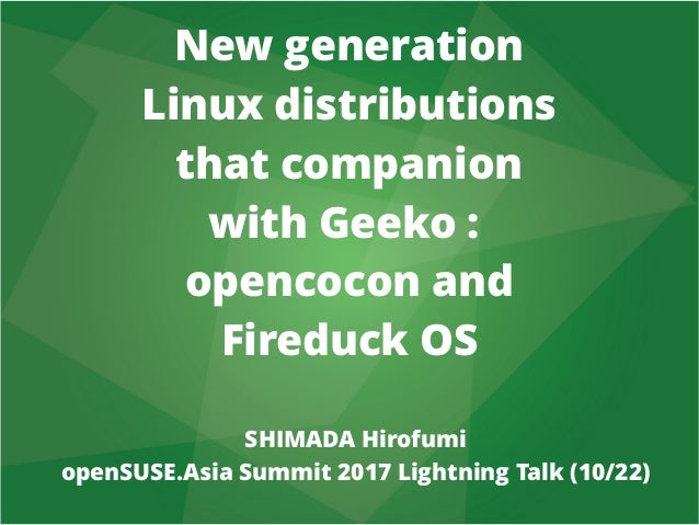 New generation Linux distributions that companion with Geeko : opencocon and Fireduck OS SHIMADA Hirofumi openSUSE.Asia Su...