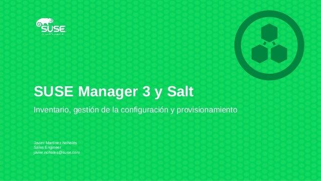 SUSE Manager 3 y Salt Inventario, gestión de la configuración y provisionamiento Javier Martínez Nohalés Sales Engineer ja...