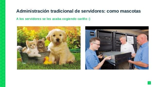 Administración tradicional de servidores: como mascotas A los servidores se les acaba cogiendo cariño :) 2