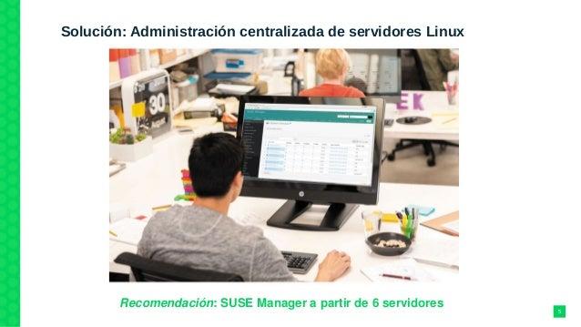 Solución: Administración centralizada de servidores Linux Recomendación:SUSEManagerapartirde6servidores 5