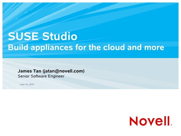 SUSE Studio Build appliances for the cloud and more    James Tan (jatan@novell.com)   Senior Software Engineer    June 10,...