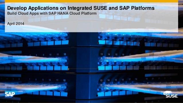 April 2014 Develop Applications on Integrated SUSE and SAP Platforms Build Cloud Apps with SAP HANA Cloud Platform