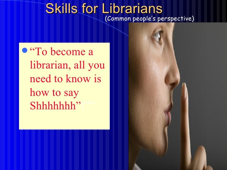 "Skills for Librarians <ul><li>"" To become a librarian, all you need to know is how to say Shhhhhhh"" !"""" </li></ul>(Common ..."