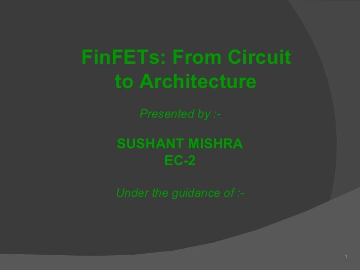 1 Presented by :- SUSHANT MISHRA EC-2 Under the guidance of :- FinFETs: From Circuit to Architecture