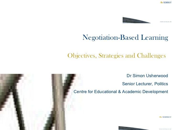 Negotiation-Based Learning Objectives, Strategies and Challenges   Dr Simon Usherwood Senior Lecturer, Politics Centre for...