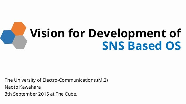 Vision for Development of SNS Based OS The University of Electro-Communications.(M.2) Naoto Kawahara 3th September 2015 at...