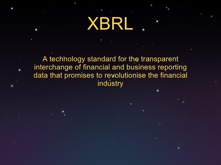 XBRL A technology standard for the transparent interchange of financial and business reporting data that promises to revol...