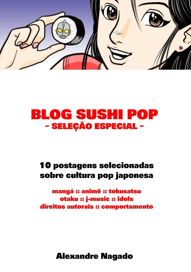 Alexandre Nagado 10 postagens selecionadas sobre cultura pop japonesa mangá:: animê :: tokusatsu otaku :: j-music :: idols...