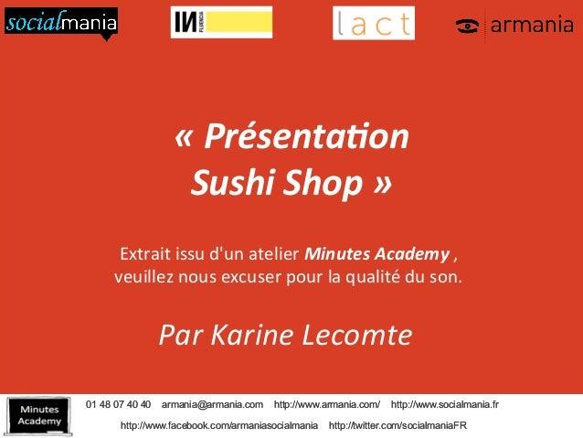 «  Présenta+on  Sushi  Shop  »  Extrait  issu  d'un  atelier  Minutes  Academy  ,  veuillez  nous  excuser  pour  la  qual...