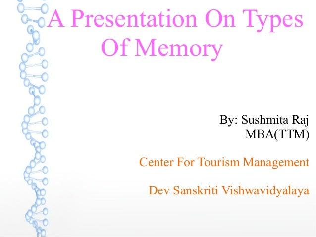 A Presentation On Types Of Memory By: Sushmita Raj MBA(TTM) Center For Tourism Management Dev Sanskriti Vishwavidyalaya