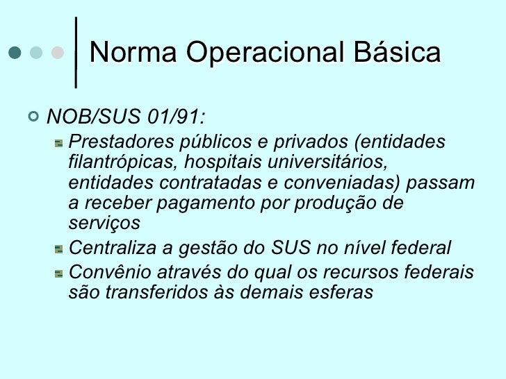 Norma Operacional Básica   NOB/SUS 01/91:     Prestadores públicos e privados (entidades     filantrópicas, hospitais uni...