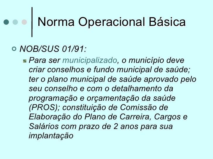 Norma Operacional Básica   NOB/SUS 01/91:     Para ser municipalizado, o município deve     criar conselhos e fundo munic...
