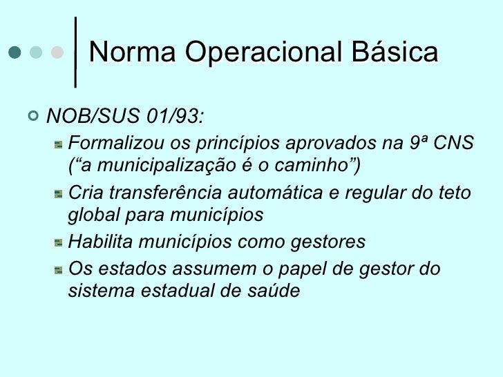 """Norma Operacional Básica   NOB/SUS 01/93:     Formalizou os princípios aprovados na 9ª CNS     (""""a municipalização é o ca..."""