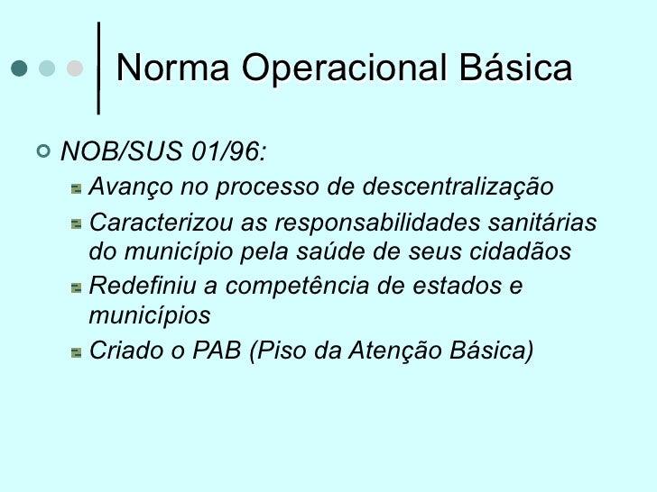 Norma Operacional Básica   NOB/SUS 01/96:     Avanço no processo de descentralização     Caracterizou as responsabilidade...