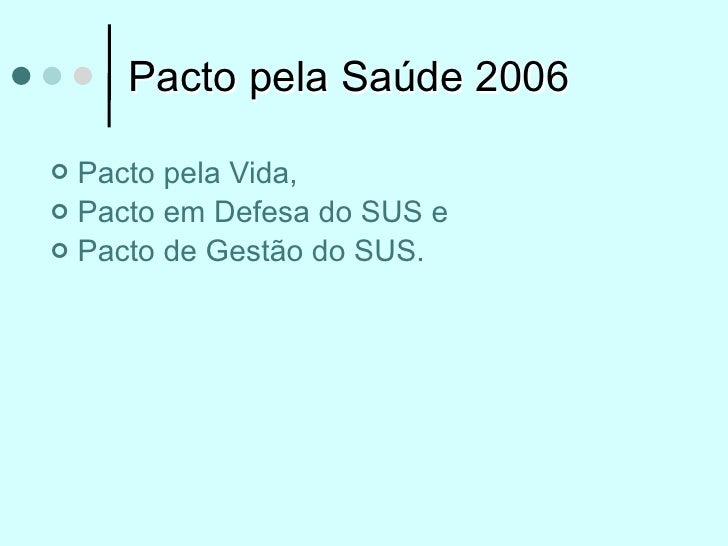Pacto pela Saúde 2006 Pacto pela Vida, Pacto em Defesa do SUS e Pacto de Gestão do SUS.
