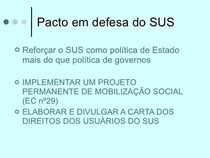 Pacto em defesa do SUS   Reforçar o SUS como política de Estado    mais do que política de governos   IMPLEMENTAR UM PRO...