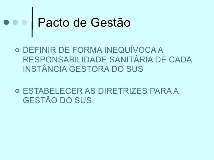 Pacto de Gestão   DEFINIR DE FORMA INEQUÍVOCA A    RESPONSABILIDADE SANITÁRIA DE CADA    INSTÂNCIA GESTORA DO SUS   ESTA...
