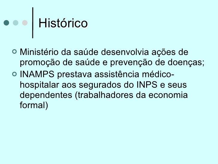 Histórico Ministério da saúde desenvolvia ações de  promoção de saúde e prevenção de doenças; INAMPS prestava assistênci...