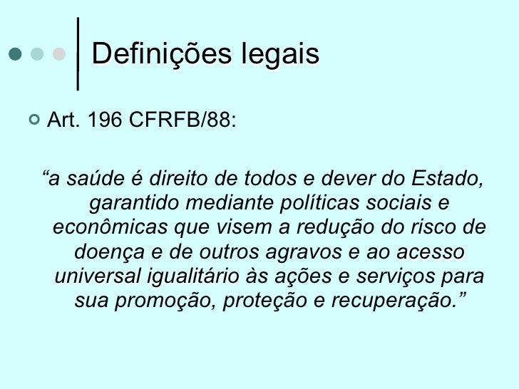 """Definições legais   Art. 196 CFRFB/88:""""a saúde é direito de todos e dever do Estado,      garantido mediante políticas so..."""