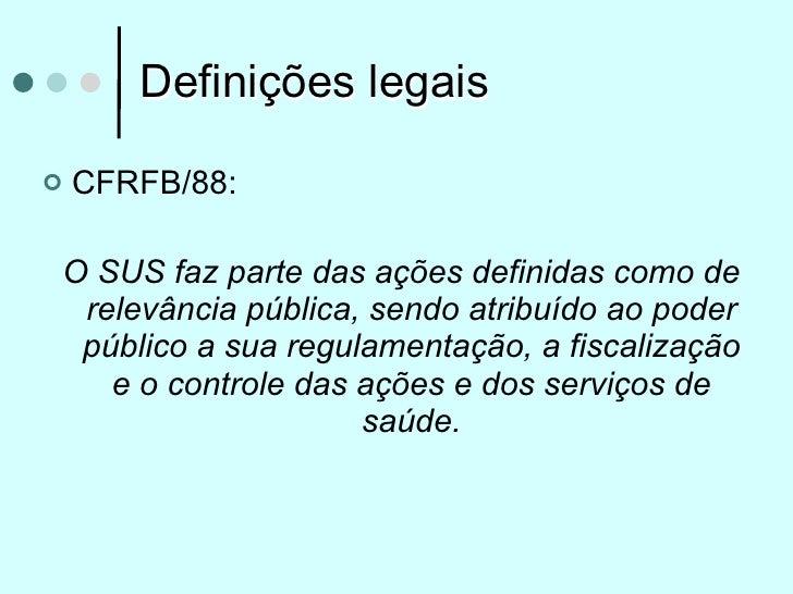 Definições legais   CFRFB/88:O SUS faz parte das ações definidas como de relevância pública, sendo atribuído ao poder púb...