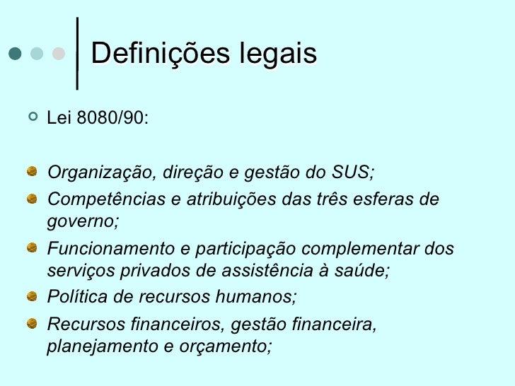 Definições legais   Lei 8080/90:    Organização, direção e gestão do SUS;    Competências e atribuições das três esferas ...