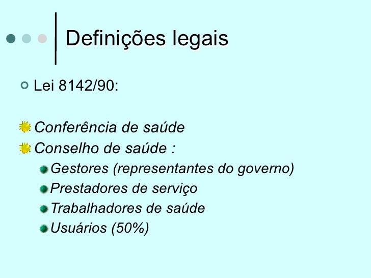 Definições legais   Lei 8142/90:    Conferência de saúde    Conselho de saúde :      Gestores (representantes do governo)...