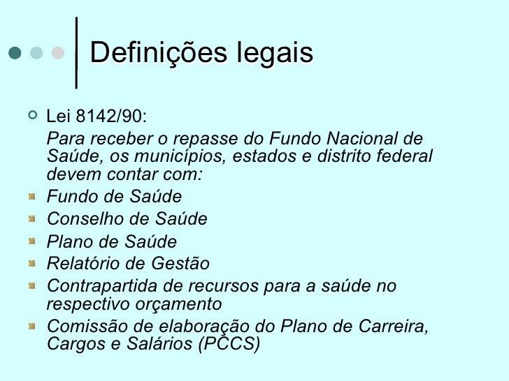 Definições legais   Lei 8142/90:    Para receber o repasse do Fundo Nacional de    Saúde, os municípios, estados e distri...