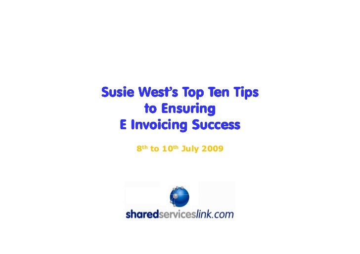Susie West's Top Ten Tips       to Ensuring   E Invoicing Success      8th to 10th July 2009             Introduced by: