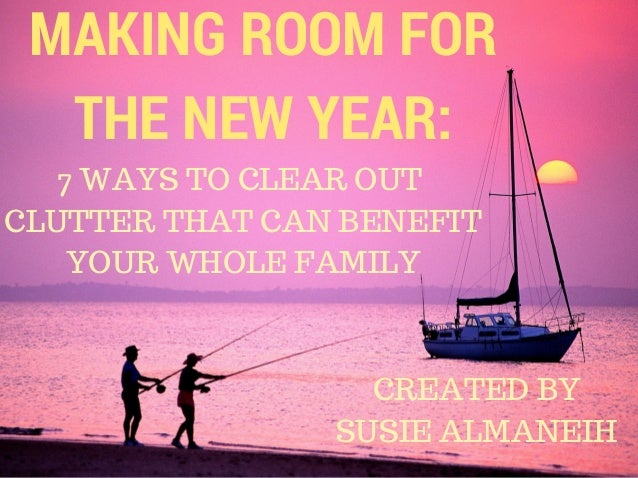 MAKING ROOM FOR THE NEW YEAR: 7 WAYS TO CLEAR OUT CLUTTER THAT CAN BENEFIT YOUR WHOLE FAMILY CREATED BY SUSIE ALMANEIH