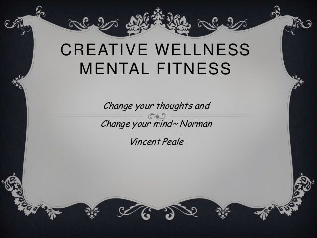 CREATIVE WELLNESS  MENTAL FITNESS   Change your thoughts and   Change your mind~ Norman         Vincent Peale
