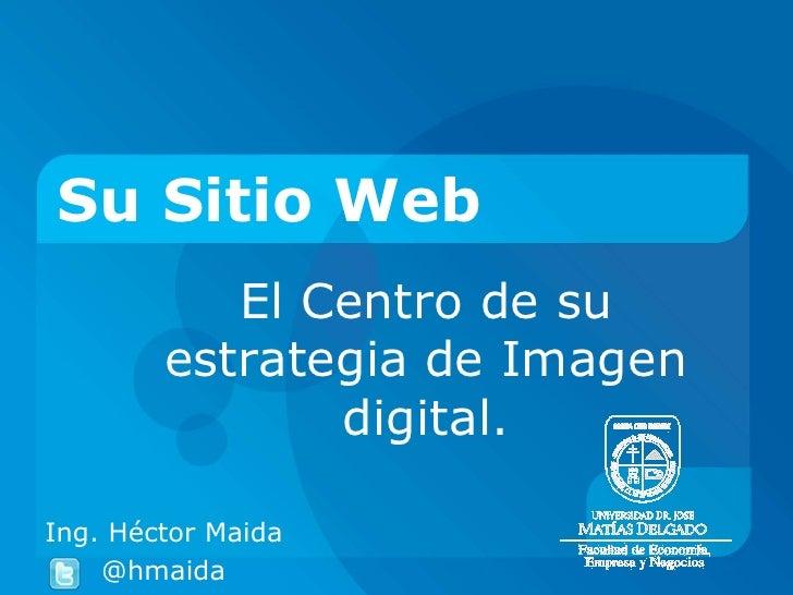 Su Sitio Web           El Centro de su        estrategia de Imagen               digital.Ing. Héctor Maida    @hmaida