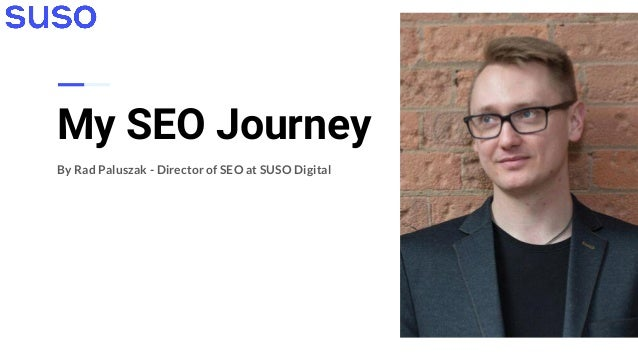 My SEO Journey By Rad Paluszak - Director of SEO at SUSO Digital