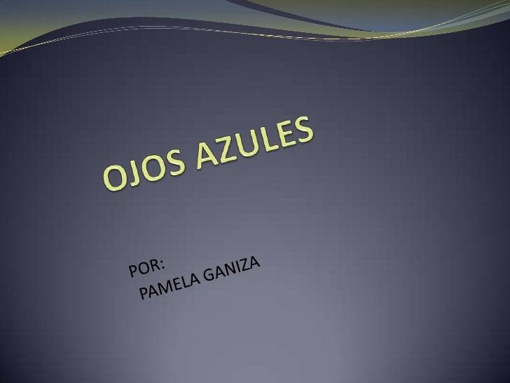 OJOS AZULES<br />POR: <br /> PAMELA GANIZA<br />