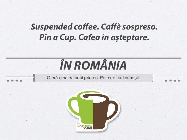 Suspended coffee. Caffè sospreso.  Pin a Cup. Cafea în așteptare.          ÎN ROMÂNIA    Oferă o cafea unui prieten. Pe care...