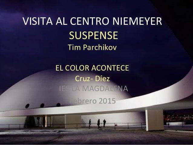 VISITA AL CENTRO NIEMEYER SUSPENSE Tim Parchikov EL COLOR ACONTECE Cruz- Díez IES LA MAGDALENA Febrero 2015