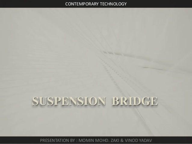 CONTEMPORARY TECHNOLOGY  SUSPENSION BRIDGE  PRESENTATION BY : MOMIN MOHD. ZAKI & VINOD YADAV