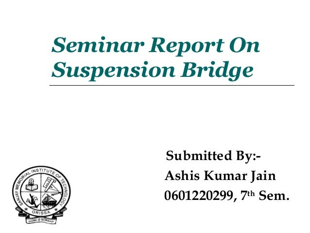 Seminar Report On Suspension Bridge Submitted By:- Ashis Kumar Jain 0601220299, 7th Sem.