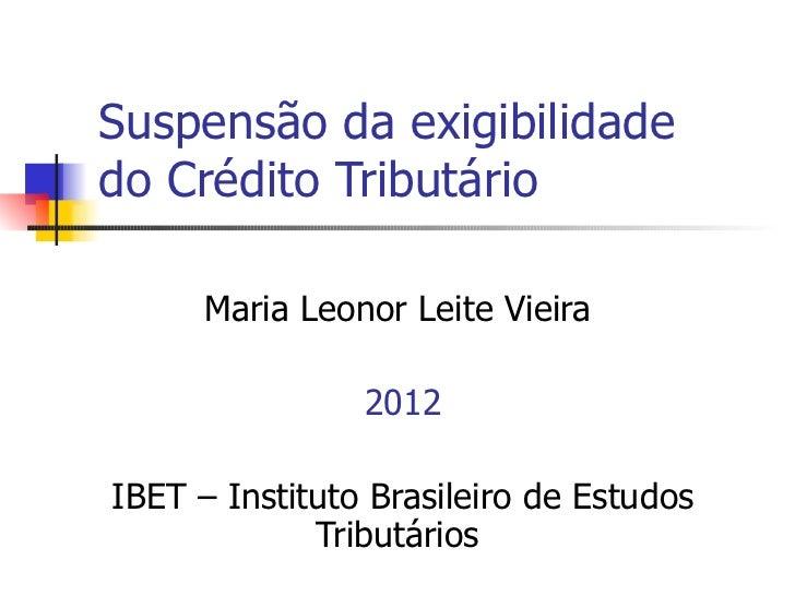 Suspensão da exigibilidadedo Crédito Tributário      Maria Leonor Leite Vieira                2012IBET – Instituto Brasile...
