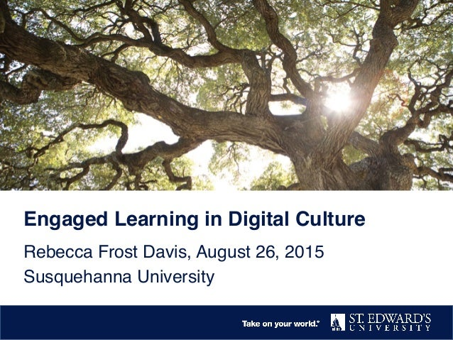 """Engaged Learning in Digital Culture! Rebecca Frost Davis, August 26, 2015"""" Susquehanna University"""""""