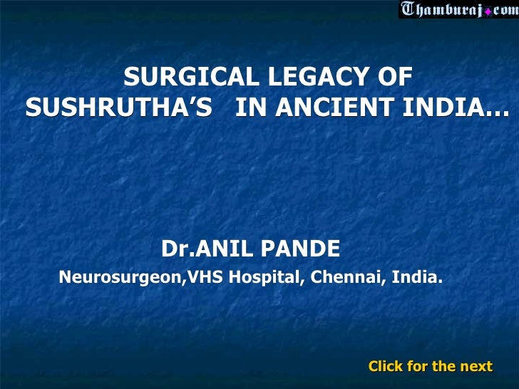 SURGICAL LEGACY OFSUSHRUTHA'S IN ANCIENT INDIA…            Dr.ANIL PANDE Neurosurgeon,VHS Hospital, Chennai, India.       ...