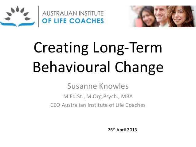 Creating Long-TermBehavioural ChangeSusanne KnowlesM.Ed.St., M.Org.Psych., MBACEO Australian Institute of Life Coaches26th...