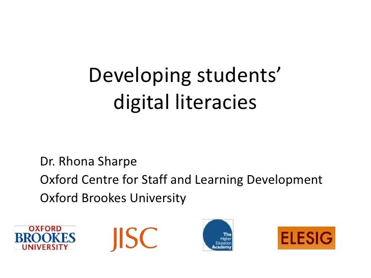 Developing students'          digital literaciesDr. Rhona SharpeOxford Centre for Staff and Learning DevelopmentOxford Bro...