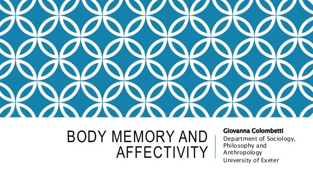 BODY MEMORY AND AFFECTIVITY Giovanna Colombetti Department of Sociology, Philosophy and Anthropology University of Exeter