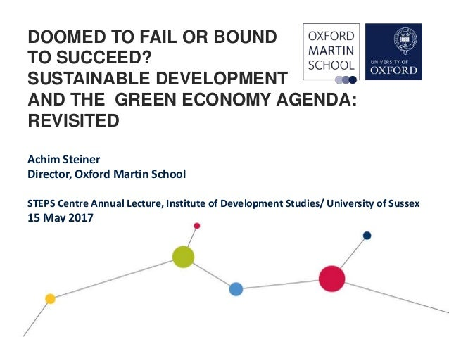DOOMED TO FAIL OR BOUND TO SUCCEED? SUSTAINABLE DEVELOPMENT AND THE GREEN ECONOMY AGENDA: REVISITED Achim Steiner Director...